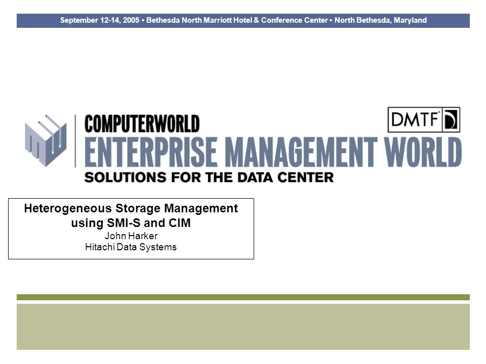 September 12-14, 2005 Marriott Bethesda North Conference Center Bethesda, Maryland SNIA Data Management Initiative SNIA Data Management Forum is working in these areas Information Lifecycle Management Data Protection Initiative Long Term Archive and Compliance Storage Initiative ILM definition and vision –Information Lifecycle Management is comprised of the policies, processes, practices, and tools used to align the business value of information with the most appropriate and cost effective IT infrastructure from the time information is conceived through its final disposition.