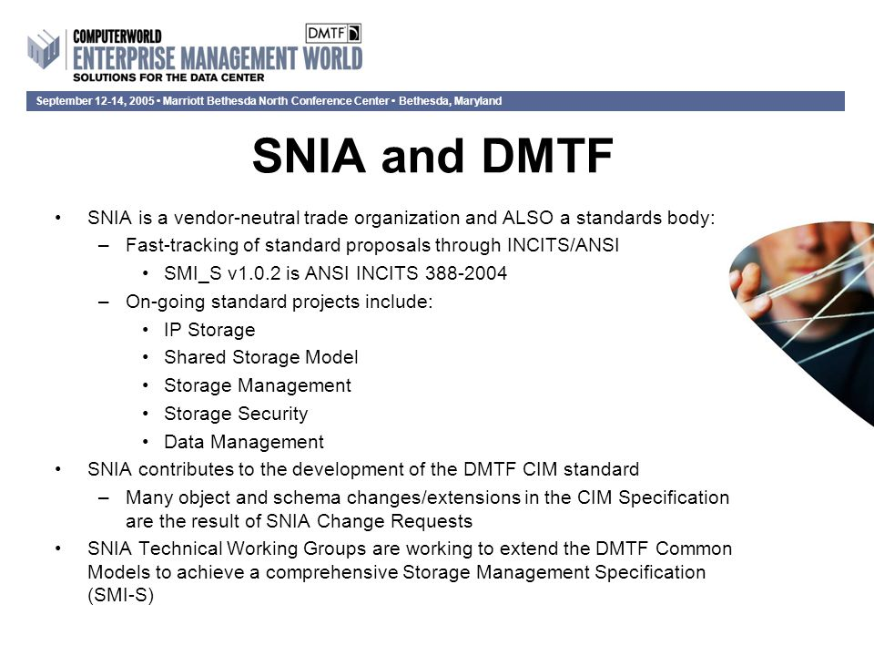 September 12-14, 2005 Marriott Bethesda North Conference Center Bethesda, Maryland SNIA Storage Management Initiative Storage Management Initiative (SMI) and the Storage Management Initiative Specification (SMI-S) –Represents the efforts of the SNIA teams driving towards the first common and interoperable management standard for storage networks –Entirely based on CIM and WEBM SMI-S enhances CIM and WEBM by –Introducing profiles that precisely define what classes and fields are required, and how the CIM classes interact –Defining Profiles for array, fabric, hosts, tape library, virtualization, and volume managers.