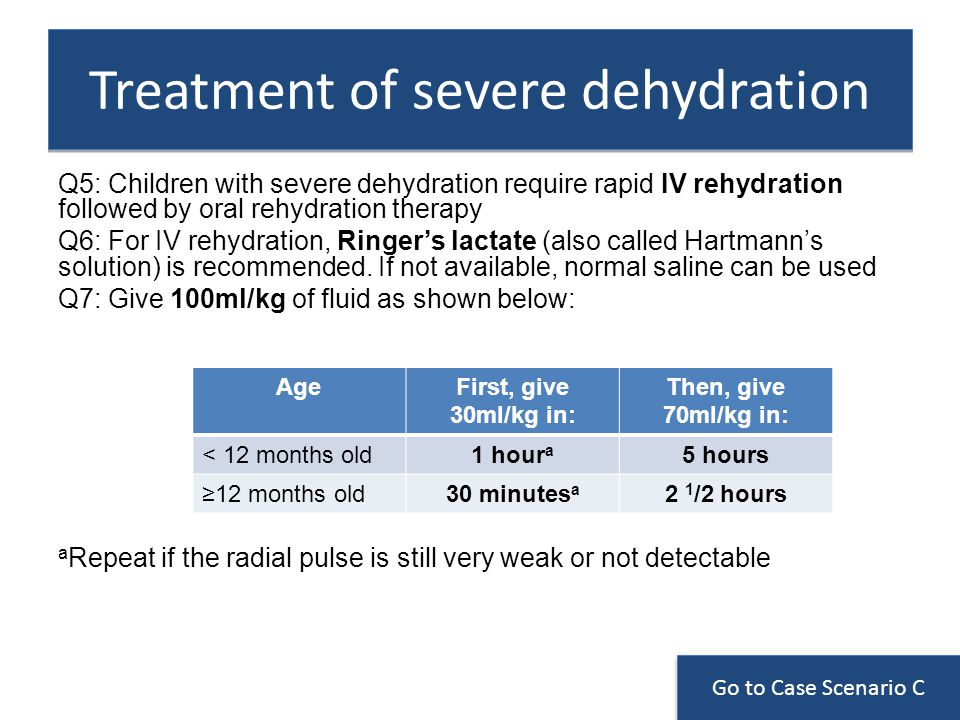 Treatment of severe dehydration Q5: Children with severe dehydration require rapid IV rehydration followed by oral rehydration therapy Q6: For IV rehydration, Ringers lactate (also called Hartmanns solution) is recommended.