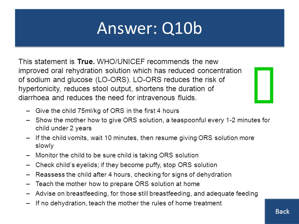 Answer: Q10b –Give the child 75ml/kg of ORS in the first 4 hours –Show the mother how to give ORS solution, a teaspoonful every 1-2 minutes for child under 2 years –If the child vomits, wait 10 minutes, then resume giving ORS solution more slowly –Monitor the child to be sure child is taking ORS solution –Check childs eyelids; if they become puffy, stop ORS solution –Reassess the child after 4 hours, checking for signs of dehydration –Teach the mother how to prepare ORS solution at home –Advise on breastfeeding, for those still breastfeeding, and adequate feeding –If no dehydration, teach the mother the rules of home treatment This statement is True.