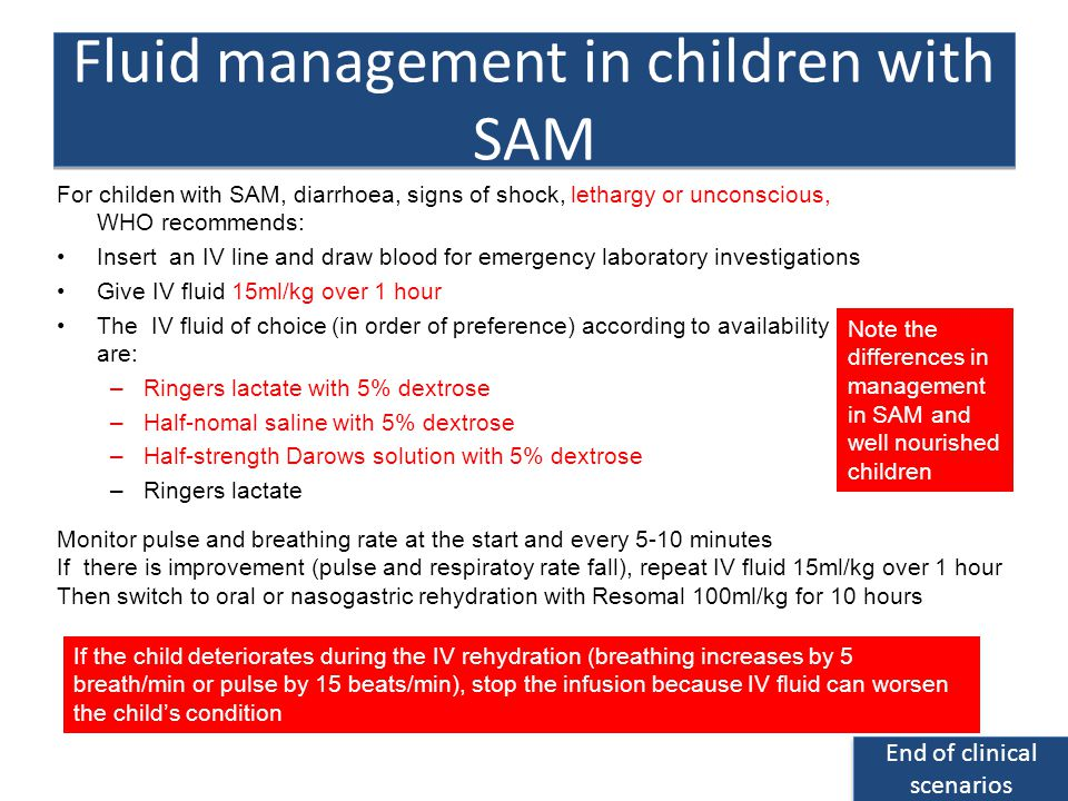 For childen with SAM, diarrhoea, signs of shock, lethargy or unconscious, WHO recommends: Insert an IV line and draw blood for emergency laboratory investigations Give IV fluid 15ml/kg over 1 hour The IV fluid of choice (in order of preference) according to availability are: –Ringers lactate with 5% dextrose –Half-nomal saline with 5% dextrose –Half-strength Darows solution with 5% dextrose –Ringers lactate Fluid management in children with SAM End of clinical scenarios End of clinical scenarios Note the differences in management in SAM and well nourished children If the child deteriorates during the IV rehydration (breathing increases by 5 breath/min or pulse by 15 beats/min), stop the infusion because IV fluid can worsen the childs condition Monitor pulse and breathing rate at the start and every 5-10 minutes If there is improvement (pulse and respiratoy rate fall), repeat IV fluid 15ml/kg over 1 hour Then switch to oral or nasogastric rehydration with Resomal 100ml/kg for 10 hours