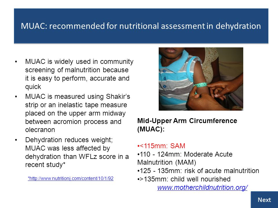 MUAC: recommended for nutritional assessment in dehydration MUAC is widely used in community screening of malnutrition because it is easy to perform, accurate and quick MUAC is measured using Shakirs strip or an inelastic tape measure placed on the upper arm midway between acromion process and olecranon Dehydration reduces weight; MUAC was less affected by dehydration than WFLz score in a recent study* Mid-Upper Arm Circumference (MUAC): <115mm: SAM 110 - 124mm: Moderate Acute Malnutrition (MAM) 125 - 135mm: risk of acute malnutrition >135mm: child well nourished www.motherchildnutrition.org/ Next *http://www.nutritionj.com/content/10/1/92
