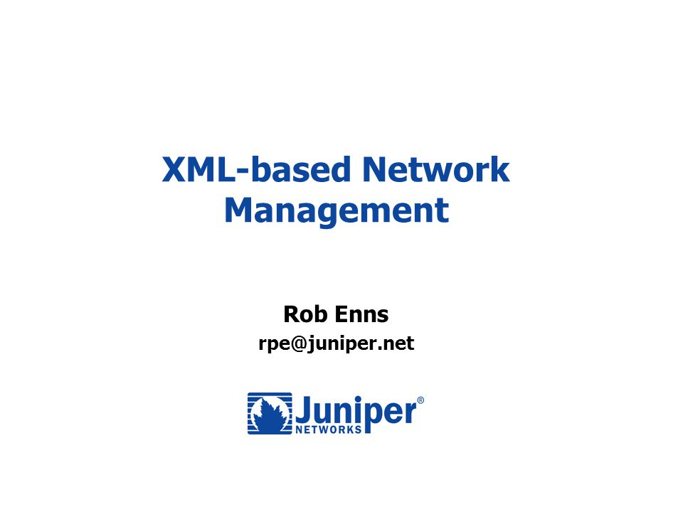 XML-based Network Management Rob Enns rpe@juniper.net