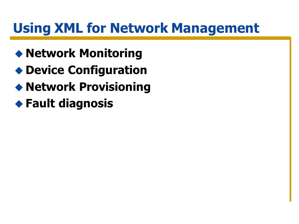 Using XML for Network Management Network Monitoring Device Configuration Network Provisioning Fault diagnosis