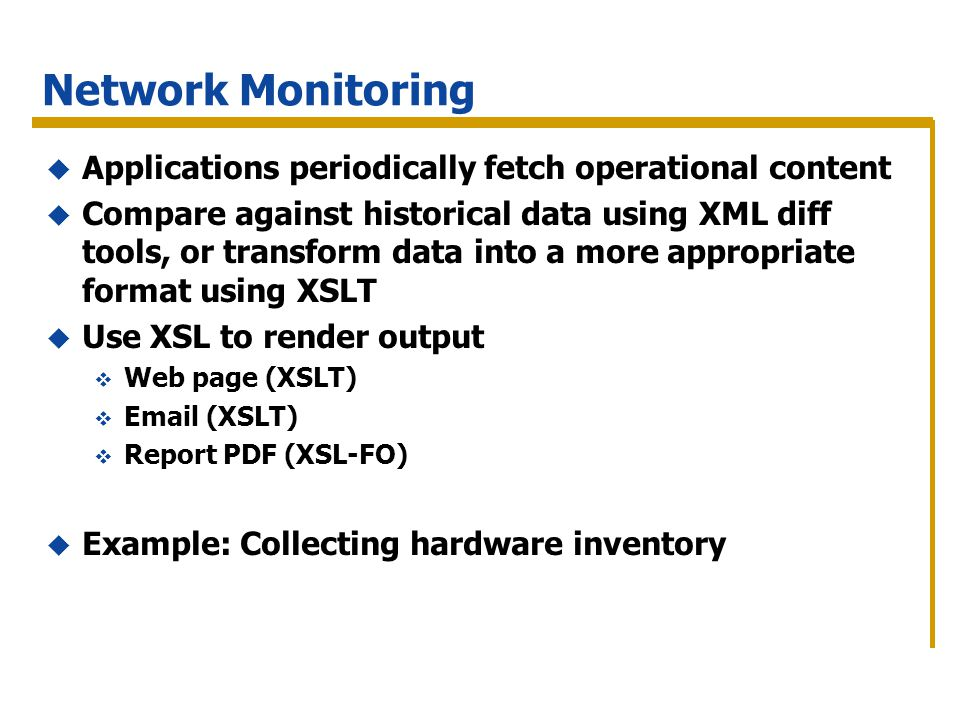 Network Monitoring Applications periodically fetch operational content Compare against historical data using XML diff tools, or transform data into a more appropriate format using XSLT Use XSL to render output Web page (XSLT) Email (XSLT) Report PDF (XSL-FO) Example: Collecting hardware inventory