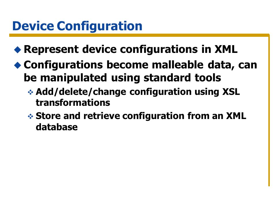 Device Configuration Represent device configurations in XML Configurations become malleable data, can be manipulated using standard tools Add/delete/change configuration using XSL transformations Store and retrieve configuration from an XML database