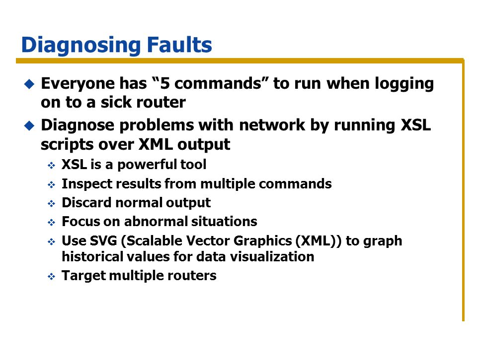 Diagnosing Faults Everyone has 5 commands to run when logging on to a sick router Diagnose problems with network by running XSL scripts over XML output XSL is a powerful tool Inspect results from multiple commands Discard normal output Focus on abnormal situations Use SVG (Scalable Vector Graphics (XML)) to graph historical values for data visualization Target multiple routers
