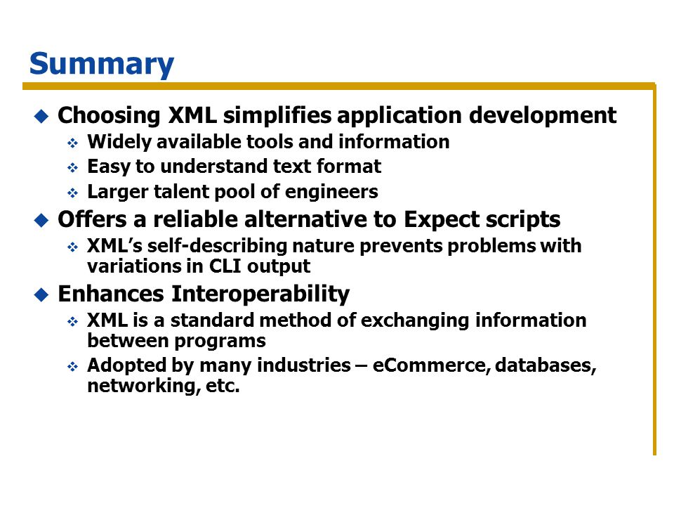Summary Choosing XML simplifies application development Widely available tools and information Easy to understand text format Larger talent pool of en