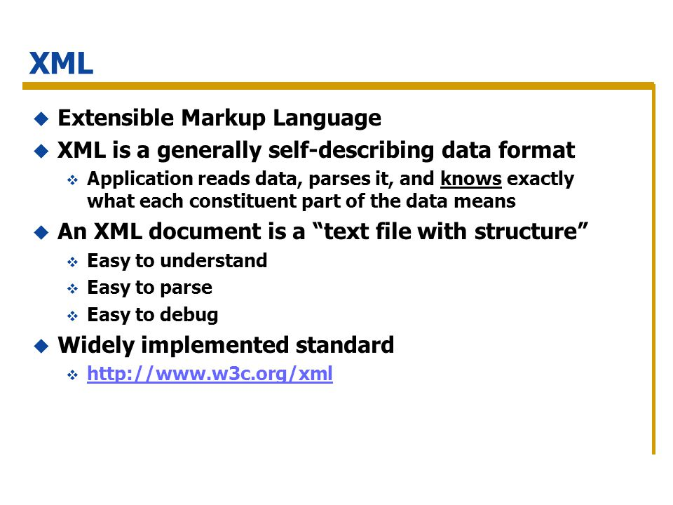 XML Extensible Markup Language XML is a generally self-describing data format Application reads data, parses it, and knows exactly what each constituent part of the data means An XML document is a text file with structure Easy to understand Easy to parse Easy to debug Widely implemented standard