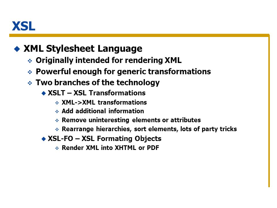 XSL XML Stylesheet Language Originally intended for rendering XML Powerful enough for generic transformations Two branches of the technology XSLT – XSL Transformations XML->XML transformations Add additional information Remove uninteresting elements or attributes Rearrange hierarchies, sort elements, lots of party tricks XSL-FO – XSL Formating Objects Render XML into XHTML or PDF