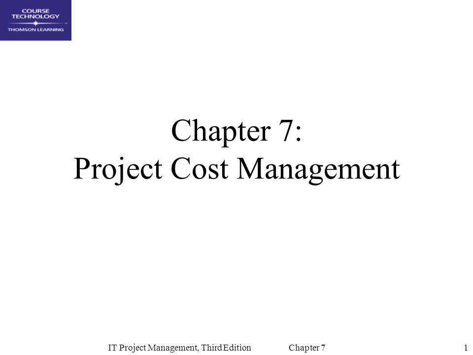 2IT Project Management, Third Edition Chapter 7 Learning Objectives Understand the importance of good project cost management Explain basic project cost management principles, concepts, and terms Describe how resource planning relates directly to project cost management Explain cost estimating using definitive, budgetary, and rough order of magnitude (ROM) estimates