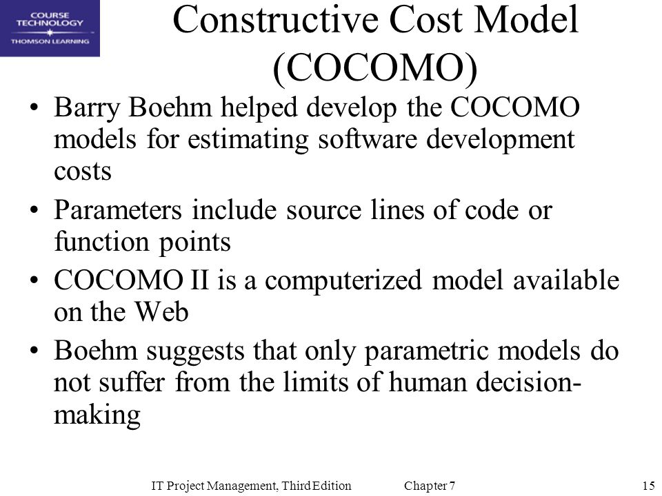15IT Project Management, Third Edition Chapter 7 Constructive Cost Model (COCOMO) Barry Boehm helped develop the COCOMO models for estimating software