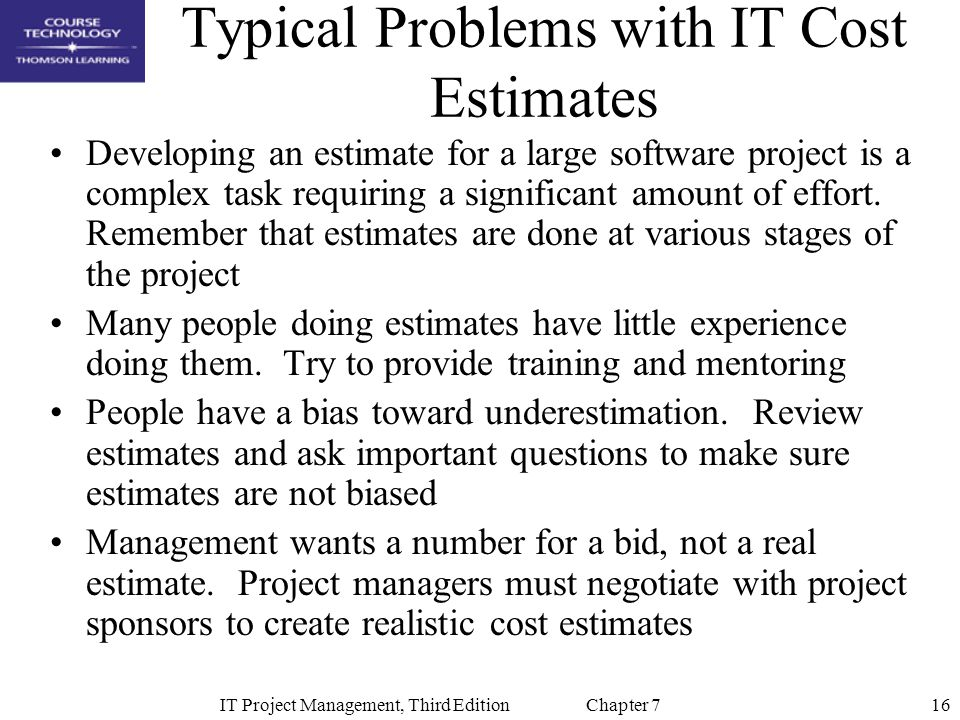 16IT Project Management, Third Edition Chapter 7 Typical Problems with IT Cost Estimates Developing an estimate for a large software project is a comp