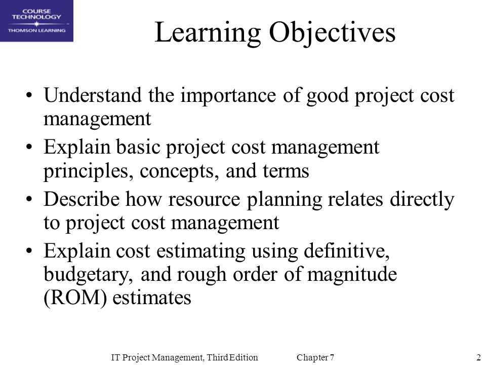 2IT Project Management, Third Edition Chapter 7 Learning Objectives Understand the importance of good project cost management Explain basic project co