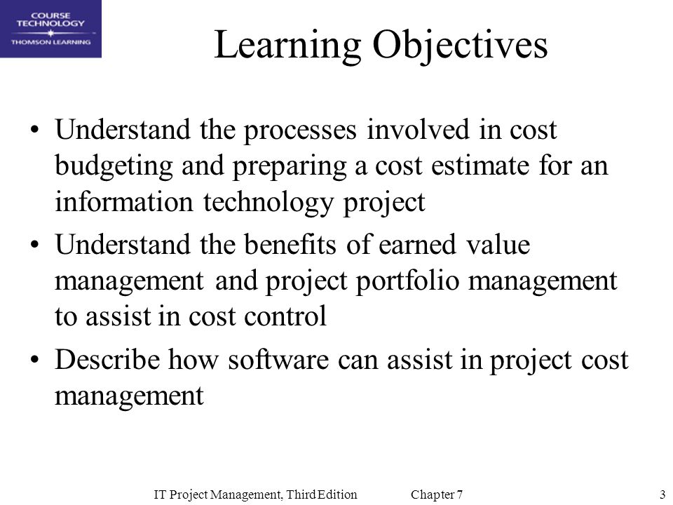 3IT Project Management, Third Edition Chapter 7 Learning Objectives Understand the processes involved in cost budgeting and preparing a cost estimate