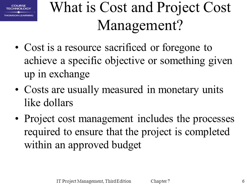 7IT Project Management, Third Edition Chapter 7 Project Cost Management Processes Resource planning: determining what resources and quantities of them should be used Cost estimating: developing an estimate of the costs and resources needed to complete a project Cost budgeting: allocating the overall cost estimate to individual work items to establish a baseline for measuring performance Cost control: controlling changes to the project budget