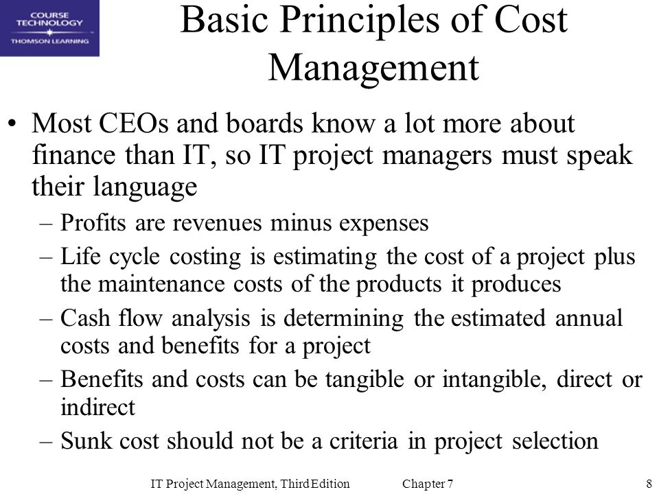 8IT Project Management, Third Edition Chapter 7 Basic Principles of Cost Management Most CEOs and boards know a lot more about finance than IT, so IT