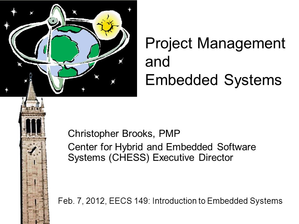 Project Management and Embedded Systems Christopher Brooks, PMP Center for Hybrid and Embedded Software Systems (CHESS) Executive Director Feb. 7, 201