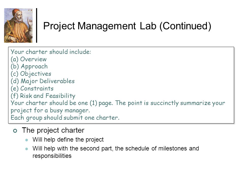 Project Management Lab (Continued) Your charter should include: (a) Overview (b) Approach (c) Objectives (d) Major Deliverables (e) Constraints (f) Ri