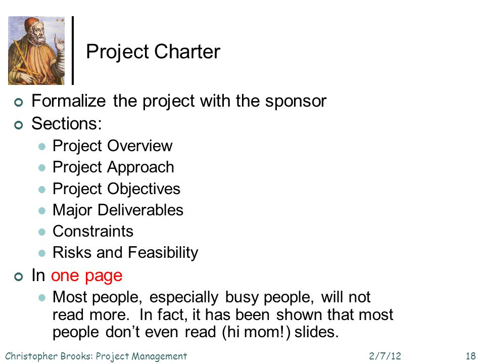 Project Charter Formalize the project with the sponsor Sections: Project Overview Project Approach Project Objectives Major Deliverables Constraints R