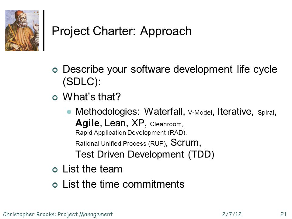 Project Charter: Approach Describe your software development life cycle (SDLC): Whats that? Methodologies: Waterfall, V-Model, Iterative, Spiral, Agil