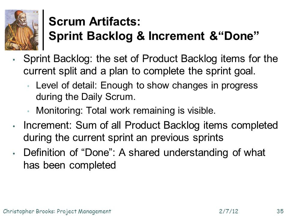 Scrum Artifacts: Sprint Backlog & Increment &Done 2/7/12Christopher Brooks: Project Management35 Sprint Backlog: the set of Product Backlog items for