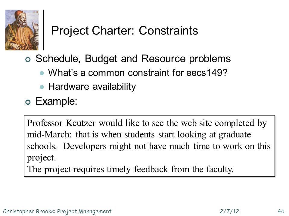 Project Charter: Constraints Schedule, Budget and Resource problems Whats a common constraint for eecs149? Hardware availability Example: 2/7/12Christ