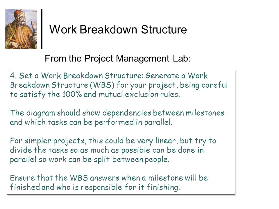 Work Breakdown Structure 4. Set a Work Breakdown Structure: Generate a Work Breakdown Structure (WBS) for your project, being careful to satisfy the 1