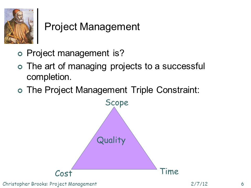 Project Management Project management is? The art of managing projects to a successful completion. The Project Management Triple Constraint: 2/7/12Chr