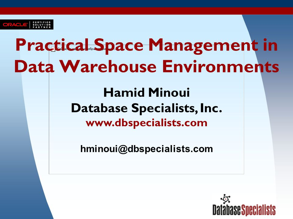 1 Practical Space Management in Data Warehouse Environments Hamid Minoui Database Specialists, Inc. www.dbspecialists.com hminoui@dbspecialists.com