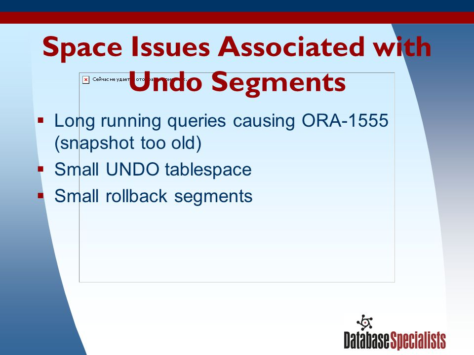21 Space Issues Associated with Undo Segments Long running queries causing ORA-1555 (snapshot too old) Small UNDO tablespace Small rollback segments