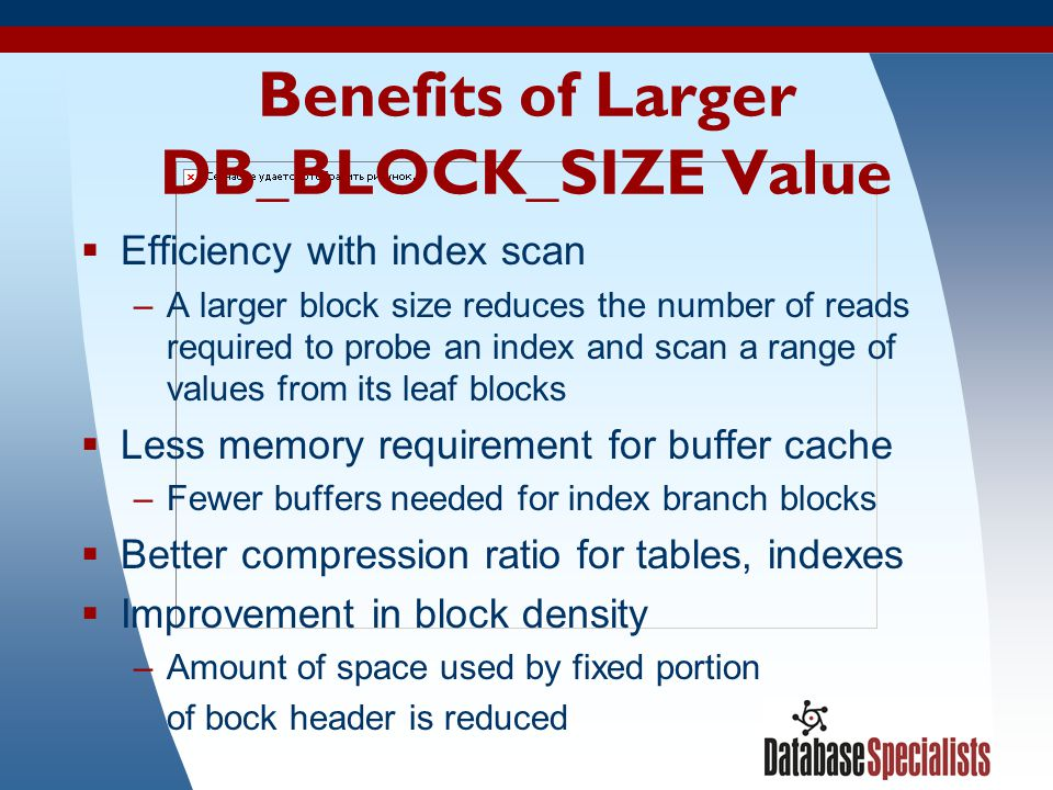 24 Benefits of Larger DB_BLOCK_SIZE Value Efficiency with index scan –A larger block size reduces the number of reads required to probe an index and s