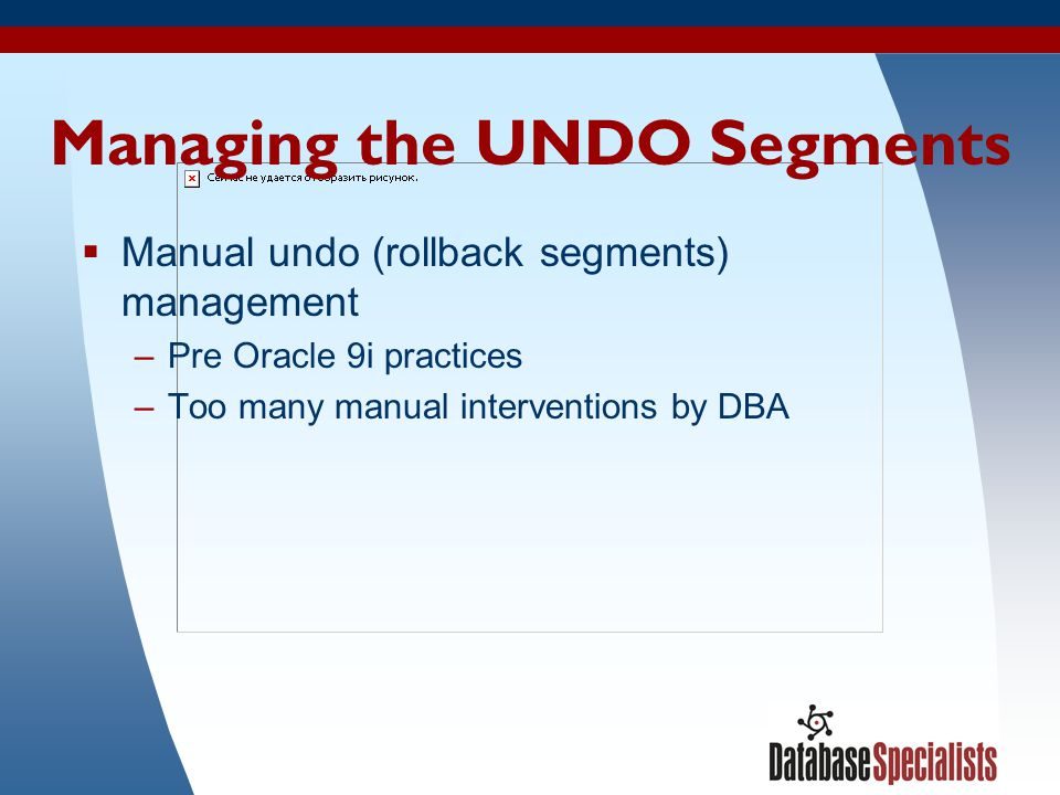 28 Managing the UNDO Segments Manual undo (rollback segments) management –Pre Oracle 9i practices –Too many manual interventions by DBA