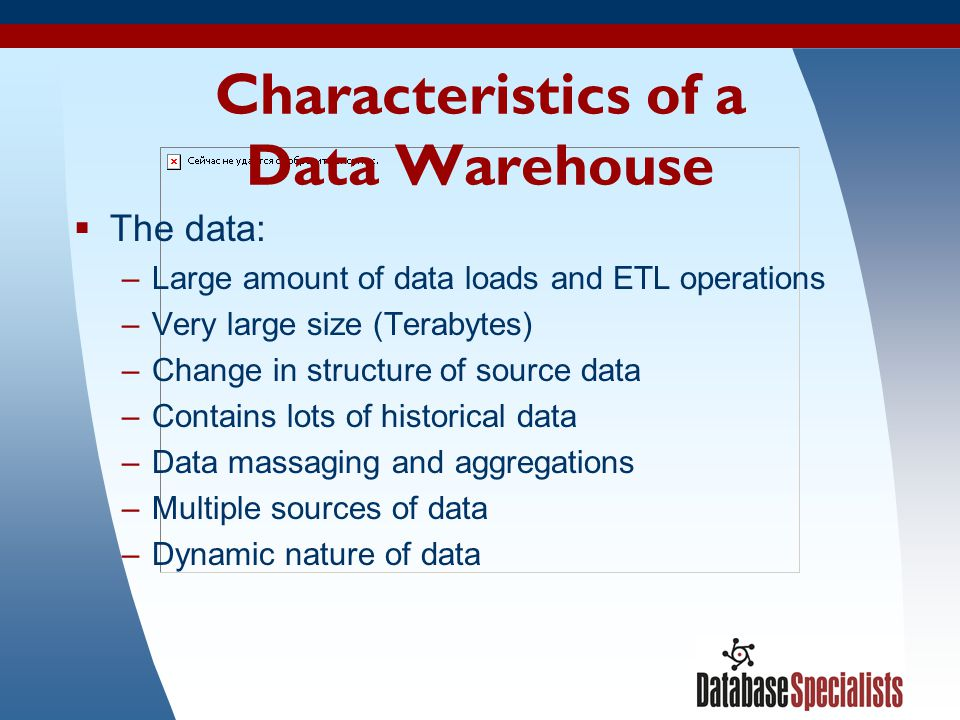 3 Characteristics of a Data Warehouse The data: –Large amount of data loads and ETL operations –Very large size (Terabytes) –Change in structure of so