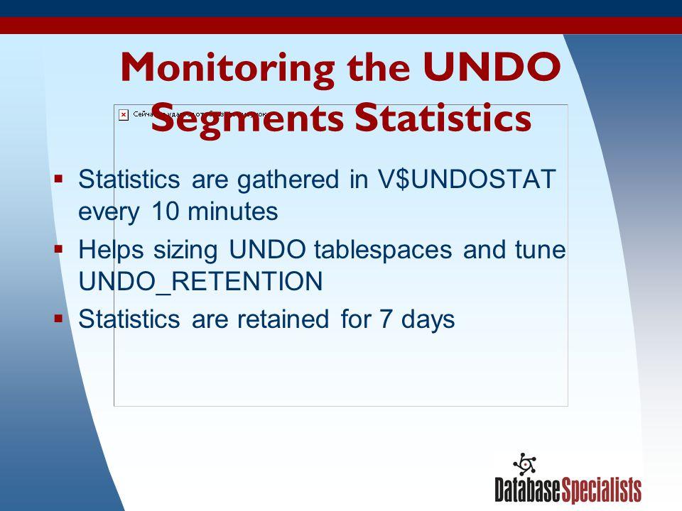 32 Monitoring the UNDO Segments Statistics Statistics are gathered in V$UNDOSTAT every 10 minutes Helps sizing UNDO tablespaces and tune UNDO_RETENTIO