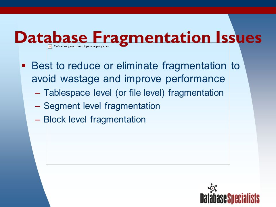 37 Database Fragmentation Issues Best to reduce or eliminate fragmentation to avoid wastage and improve performance –Tablespace level (or file level)