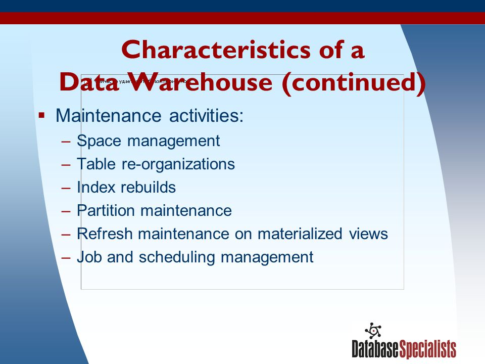 4 Characteristics of a Data Warehouse (continued) Maintenance activities: –Space management –Table re-organizations –Index rebuilds –Partition mainten