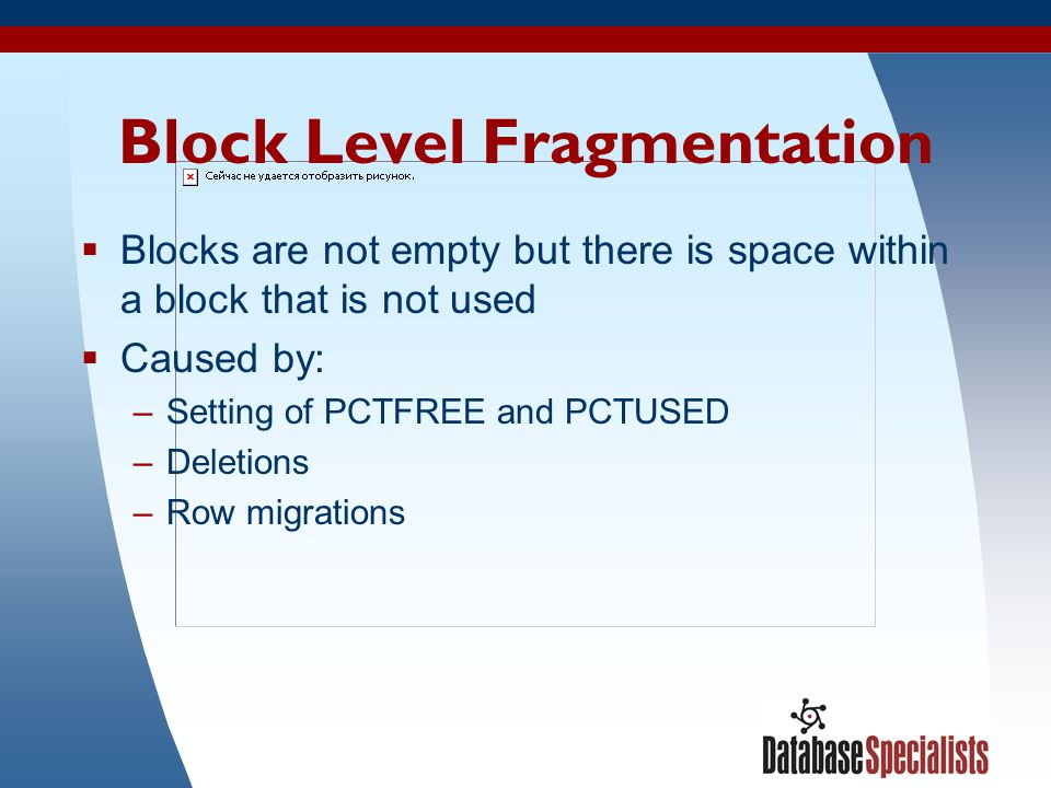 40 Block Level Fragmentation Blocks are not empty but there is space within a block that is not used Caused by: –Setting of PCTFREE and PCTUSED –Delet