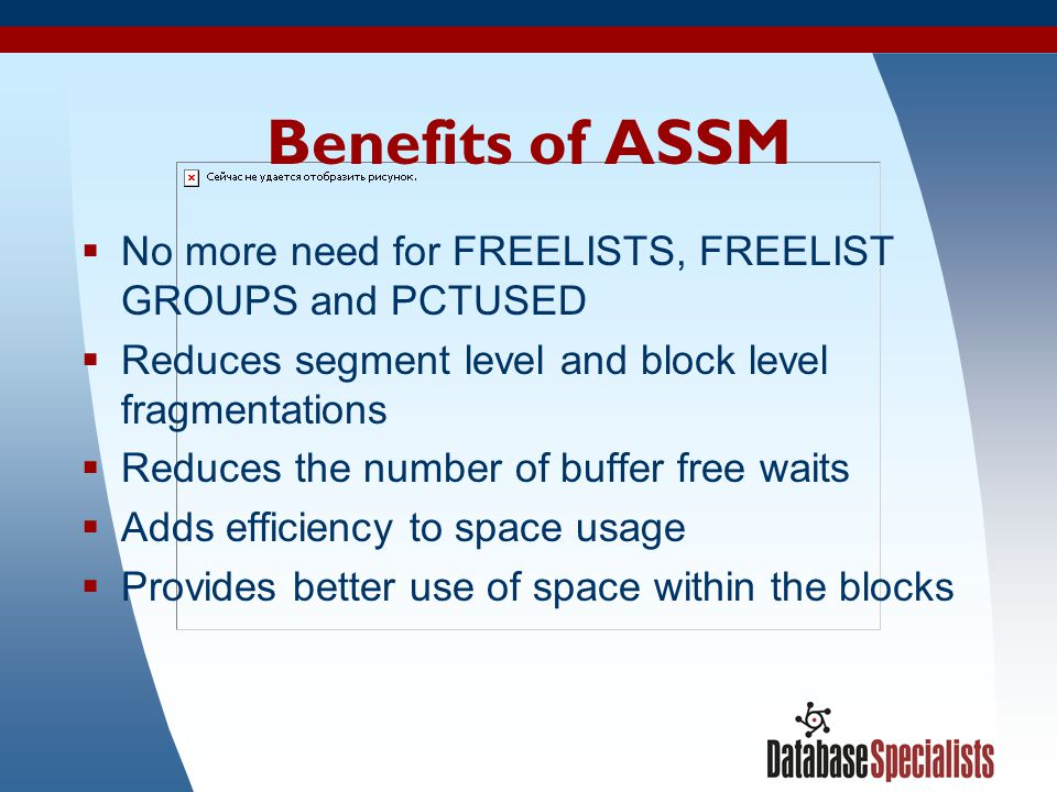 43 Benefits of ASSM No more need for FREELISTS, FREELIST GROUPS and PCTUSED Reduces segment level and block level fragmentations Reduces the number of