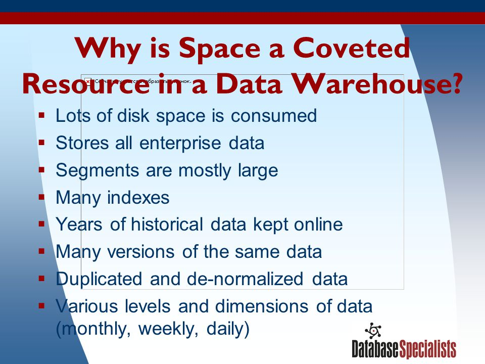 9 Why is Space a Coveted Resource in a Data Warehouse? Lots of disk space is consumed Stores all enterprise data Segments are mostly large Many indexe