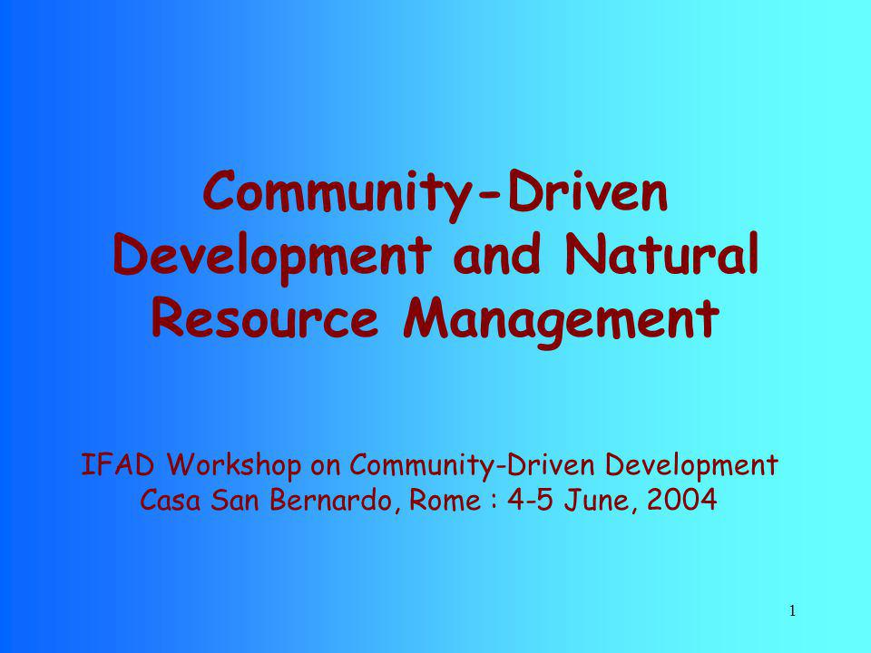 1 Community-Driven Development and Natural Resource Management IFAD Workshop on Community-Driven Development Casa San Bernardo, Rome : 4-5 June, 2004