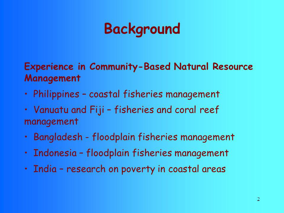 2 Background Experience in Community-Based Natural Resource Management Philippines – coastal fisheries management Vanuatu and Fiji – fisheries and cor