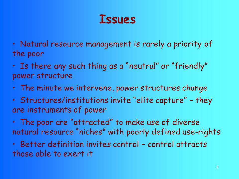 5 Issues Natural resource management is rarely a priority of the poor Is there any such thing as a neutral or friendly power structure The minute we i