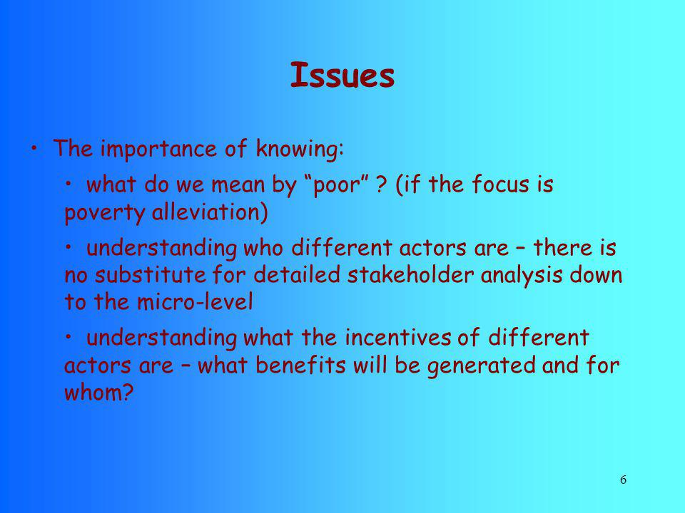 6 Issues The importance of knowing: what do we mean by poor ? (if the focus is poverty alleviation) understanding who different actors are – there is