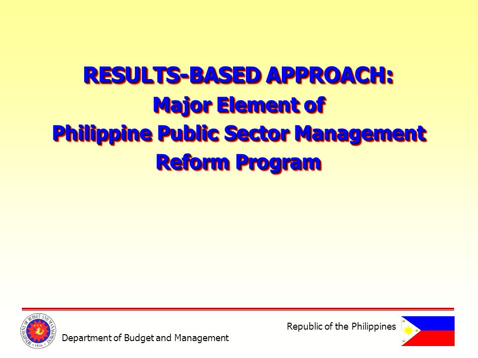 RESULTS-BASED APPROACH: Major Element of Philippine Public Sector Management Reform Program RESULTS-BASED APPROACH: Major Element of Philippine Public Sector Management Reform Program Department of Budget and Management Republic of the Philippines