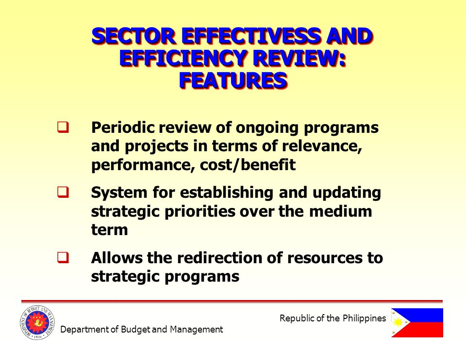 SECTOR EFFECTIVESS AND EFFICIENCY REVIEW: FEATURES SECTOR EFFECTIVESS AND EFFICIENCY REVIEW: FEATURES Periodic review of ongoing programs and projects in terms of relevance, performance, cost/benefit System for establishing and updating strategic priorities over the medium term Allows the redirection of resources to strategic programs Department of Budget and Management Republic of the Philippines