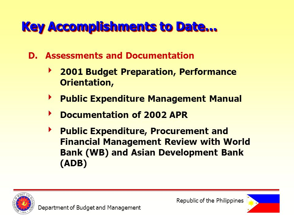 D.Assessments and Documentation 2001 Budget Preparation, Performance Orientation, Public Expenditure Management Manual Documentation of 2002 APR Public Expenditure, Procurement and Financial Management Review with World Bank (WB) and Asian Development Bank (ADB) Key Accomplishments to Date… Department of Budget and Management Republic of the Philippines
