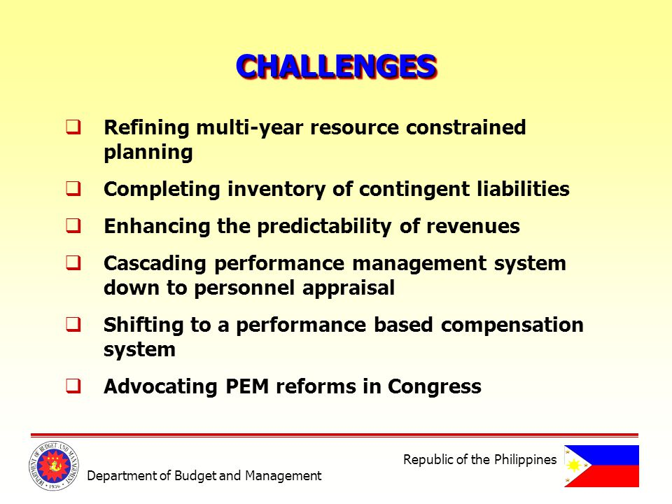 CHALLENGESCHALLENGES Department of Budget and Management Republic of the Philippines Refining multi-year resource constrained planning Completing inventory of contingent liabilities Enhancing the predictability of revenues Cascading performance management system down to personnel appraisal Shifting to a performance based compensation system Advocating PEM reforms in Congress