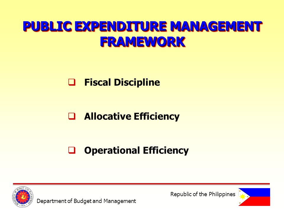 PUBLIC EXPENDITURE MANAGEMENT FRAMEWORK FRAMEWORK Fiscal Discipline Allocative Efficiency Operational Efficiency Department of Budget and Management Republic of the Philippines