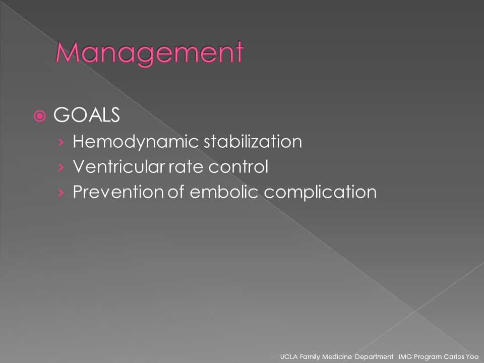 GOALS Hemodynamic stabilization Ventricular rate control Prevention of embolic complication UCLA Family Medicine Department IMG Program Carlos Yoo